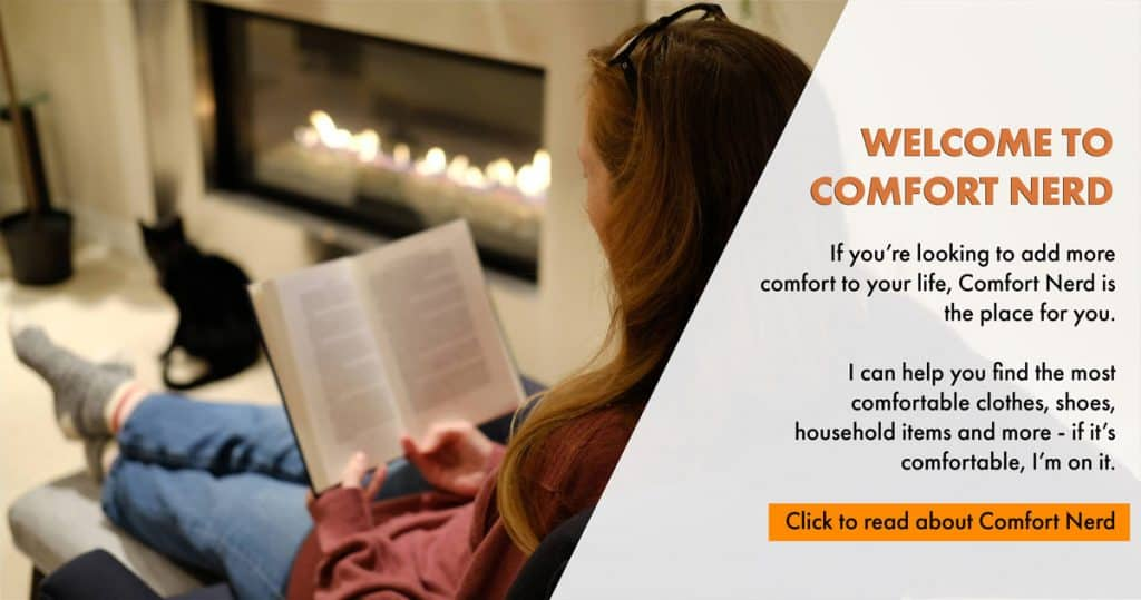 Welcome to Comfort Nerd. If you're looking to add more comfort to your life, Comfort Nerd is the place for you. I can help you find the most comfortable clothes, shoes, household items and more - if it's comfortable, I'm on it. Click to read about Comfort Nerd