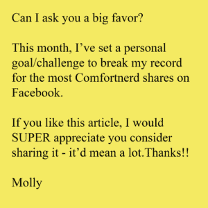 Can I ask you a big favor? This month, I've set a personal goal/challenge to break my record for the most Comfortnerd shares on Facebook. If you like this article, I would SUPER appreciate you consider sharing it - it'd mean a lot.Thanks!! Molly